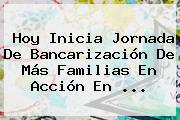 Hoy Inicia Jornada De Bancarización De Más <b>Familias En Acción</b> En ...