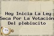 Hoy Inicia La <b>Ley Seca</b> Por La Votación Del <b>plebiscito</b>