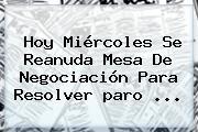 <b>Hoy</b> Miércoles Se Reanuda Mesa De Negociación Para Resolver <b>paro</b> ...