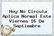 <b>Hoy No Circula</b> Aplica Normal Este Viernes <b>16 De Septiembre</b>