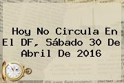<b>Hoy No Circula</b> En El DF, Sábado 30 De Abril De <b>2016</b>