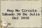 <b>Hoy No Circula</b> Sábado <b>30 De Julio</b> Del <b>2016</b>