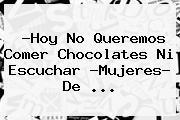 ?Hoy No Queremos Comer Chocolates Ni Escuchar ?<b>Mujeres</b>? De ...
