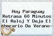 Hoy Paraguay Retrasa 60 Minutos El Reloj Y Deja El ?<b>horario De Verano</b>?