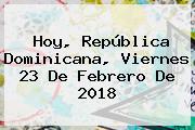 Hoy, República Dominicana, Viernes <b>23 De Febrero</b> De 2018
