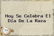 Hoy Se Celebra El <b>Día De La Raza</b>