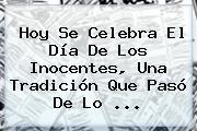 Hoy Se Celebra El <b>Día De Los Inocentes</b>, Una Tradición Que Pasó De Lo <b>...</b>