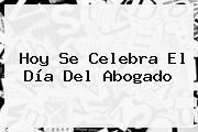 Hoy Se Celebra El <b>Día Del Abogado</b>