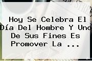 Hoy Se Celebra El <b>Día Del Hombre</b> Y Uno De Sus Fines Es Promover La <b>...</b>