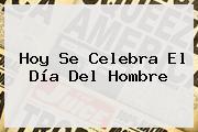 Hoy Se Celebra El <b>Día Del Hombre</b>