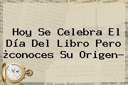 Hoy Se Celebra El <b>Día Del Libro</b> Pero ¿conoces Su Origen?
