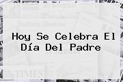 Hoy Se Celebra El <b>Día Del Padre</b>