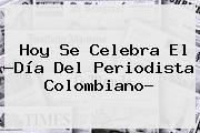 Hoy Se Celebra El ?<b>Día Del Periodista</b> Colombiano?