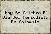 Hoy Se Celebra El <b>Día Del Periodista</b> En Colombia