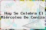Hoy Se Celebra El <b>Miércoles De Ceniza</b>