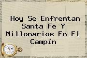 Hoy Se Enfrentan <b>Santa Fe</b> Y <b>Millonarios</b> En El Campín