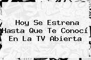 Hoy Se Estrena <b>Hasta Que Te Conocí</b> En La TV Abierta