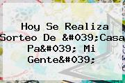 Hoy Se Realiza Sorteo De &#039;<b>Casa Pa</b>&#039; <b>mi Gente</b>&#039;