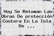 Hoy Se Retoman Las Obras De <b>protección</b> Costera En La Isla De <b>...</b>