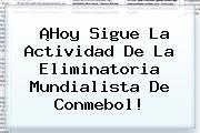 ¡Hoy Sigue La Actividad De La Eliminatoria Mundialista De <b>Conmebol</b>!