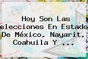 Hoy Son Las <b>elecciones</b> En <b>Estado De México</b>, Nayarit, Coahuila Y ...