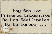 Hoy Son Los Primeros Encuentros De Las Semifinales De La <b>Europa</b> <b>...</b>