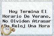 <b>Hoy</b> Termina El Horario De Verano, No Olviden Atrasar Su Reloj Una Hora