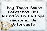 <b>Hoy</b> Todos Somos Cafeteros Del Quindío En La Copa <b>nacional</b> De Baloncesto