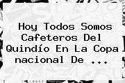 <b>Hoy</b> Todos Somos Cafeteros Del Quindío En La Copa <b>nacional</b> De ...