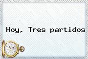 <b>Hoy</b>, Tres <b>partidos</b>