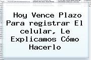 Hoy Vence Plazo Para <b>registrar</b> El <b>celular</b>, Le Explicamos Cómo Hacerlo