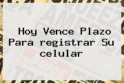Hoy Vence Plazo Para <b>registrar</b> Su <b>celular</b>