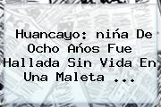 Huancayo: <b>niña</b> De Ocho Años Fue Hallada Sin Vida En Una Maleta ...