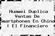 <b>Huawei</b> Duplica Ventas De Smartphones En China   El Financiero