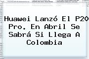 <b>Huawei</b> Lanzó El <b>P20</b> Pro. En Abril Se Sabrá Si Llega A Colombia
