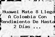 <b>Huawei Mate 8</b> Llega A Colombia Con Rendimiento De Hasta 2 Días <b>...</b>