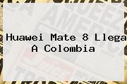 <b>Huawei Mate 8</b> Llega A Colombia