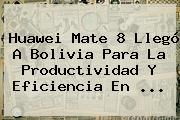 <b>Huawei Mate 8</b> Llegó A Bolivia Para La Productividad Y Eficiencia En <b>...</b>