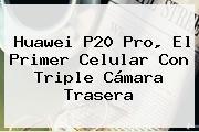 <b>Huawei P20</b> Pro, El Primer Celular Con Triple Cámara Trasera