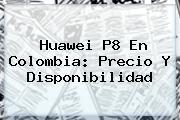 <b>Huawei P8</b> En Colombia: Precio Y Disponibilidad