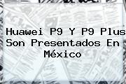 <b>Huawei P9</b> Y P9 Plus Son Presentados En México