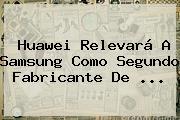 <b>Huawei</b> Relevará A Samsung Como Segundo Fabricante De <b>...</b>