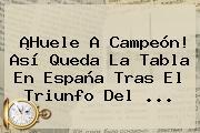 ¡Huele A Campeón! Así Queda La Tabla En <b>España</b> Tras El Triunfo Del ...