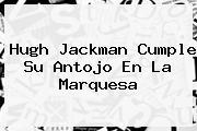 <b>Hugh Jackman</b> Cumple Su Antojo En La Marquesa