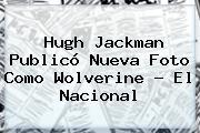 Hugh Jackman Publicó Nueva Foto Como <b>Wolverine</b> - El Nacional