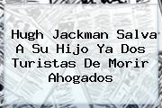 <b>Hugh Jackman</b> Salva A Su Hijo Ya Dos Turistas De Morir Ahogados