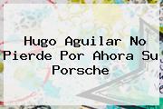 <b>Hugo Aguilar</b> No Pierde Por Ahora Su Porsche