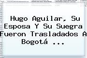 <b>Hugo Aguilar</b>, Su Esposa Y Su Suegra Fueron Trasladados A Bogotá ...