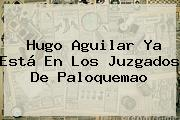 <b>Hugo Aguilar</b> Ya Está En Los Juzgados De Paloquemao