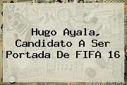 Hugo Ayala, Candidato A Ser Portada De <b>FIFA 16</b>
